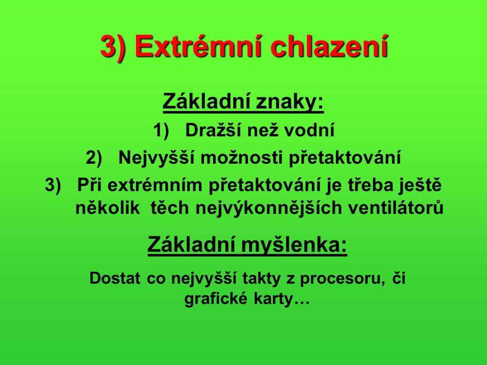 3) Extrémní chlazení Základní znaky: 1)Dražší než vodní 2)Nejvyšší možnosti přetaktování 3)Při extrémním přetaktování je třeba ještě několik těch nejv