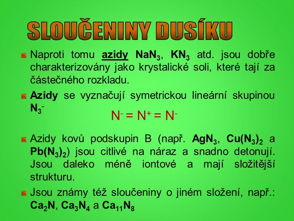 Naproti tomu azidy NaN 3, KN 3 atd. jsou dobře charakterizovány jako krystalické soli, které tají za částečného rozkladu. Azidy se vyznačují symetrick
