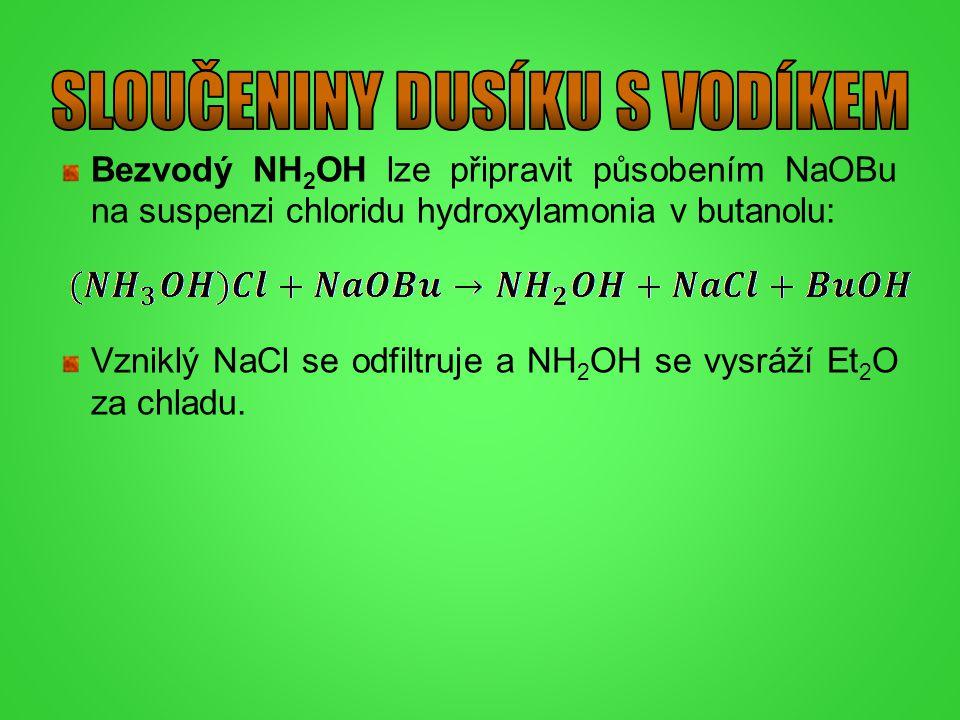 Bezvodý NH 2 OH lze připravit působením NaOBu na suspenzi chloridu hydroxylamonia v butanolu: Vzniklý NaCl se odfiltruje a NH 2 OH se vysráží Et 2 O z