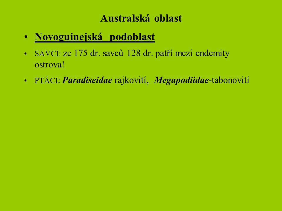 Australská oblast Novoguinejská podoblast SAVCI: ze 175 dr. savců 128 dr. patří mezi endemity ostrova! PTÁCI : Paradiseidae rajkovití, Megapodiidae-ta
