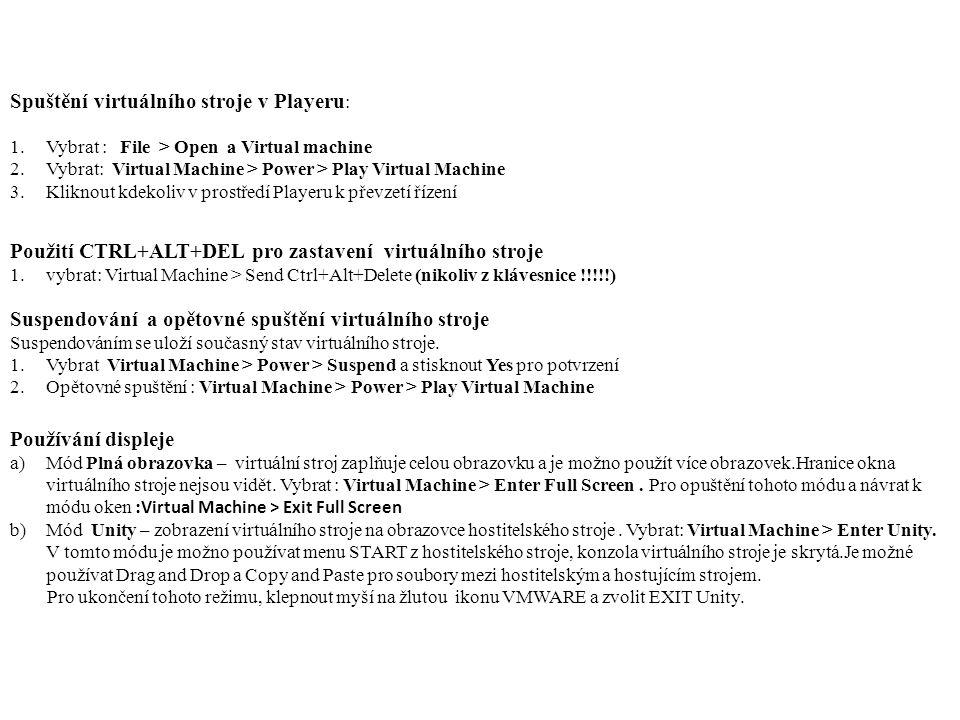 Spuštění virtuálního stroje v Playeru : 1.Vybrat : File > Open a Virtual machine 2.Vybrat: Virtual Machine > Power > Play Virtual Machine 3.Kliknout kdekoliv v prostředí Playeru k převzetí řízení Použití CTRL+ALT+DEL pro zastavení virtuálního stroje 1.vybrat: Virtual Machine > Send Ctrl+Alt+Delete (nikoliv z klávesnice !!!!!) Suspendování a opětovné spuštění virtuálního stroje Suspendováním se uloží současný stav virtuálního stroje.