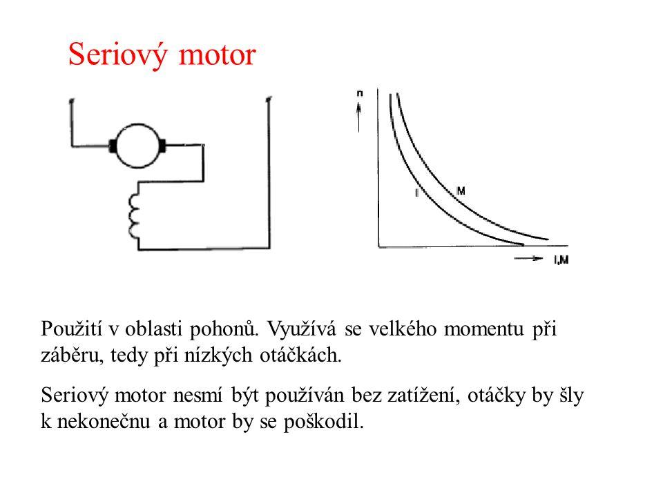 Seriový motor Použití v oblasti pohonů. Využívá se velkého momentu při záběru, tedy při nízkých otáčkách. Seriový motor nesmí být používán bez zatížen