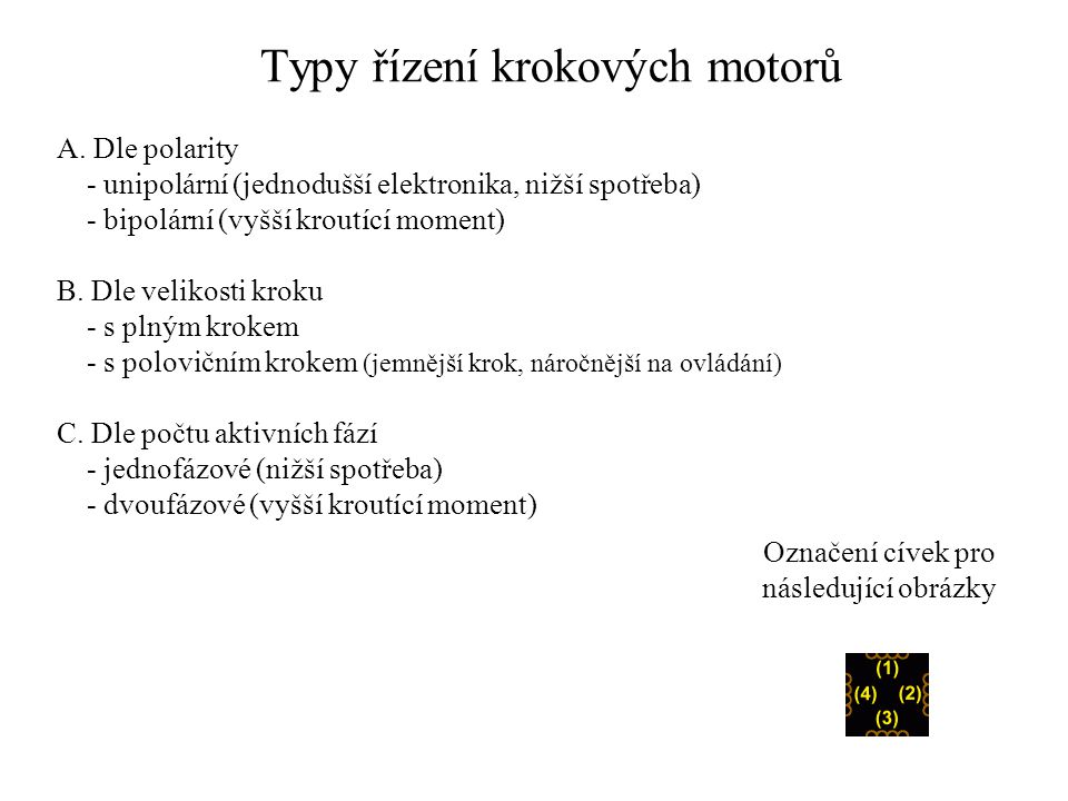 Typy řízení krokových motorů A. Dle polarity - unipolární (jednodušší elektronika, nižší spotřeba) - bipolární (vyšší kroutící moment) B. Dle velikost