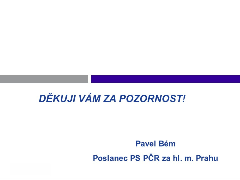 DĚKUJI VÁM ZA POZORNOST! Pavel Bém Poslanec PS PČR za hl. m. Prahu