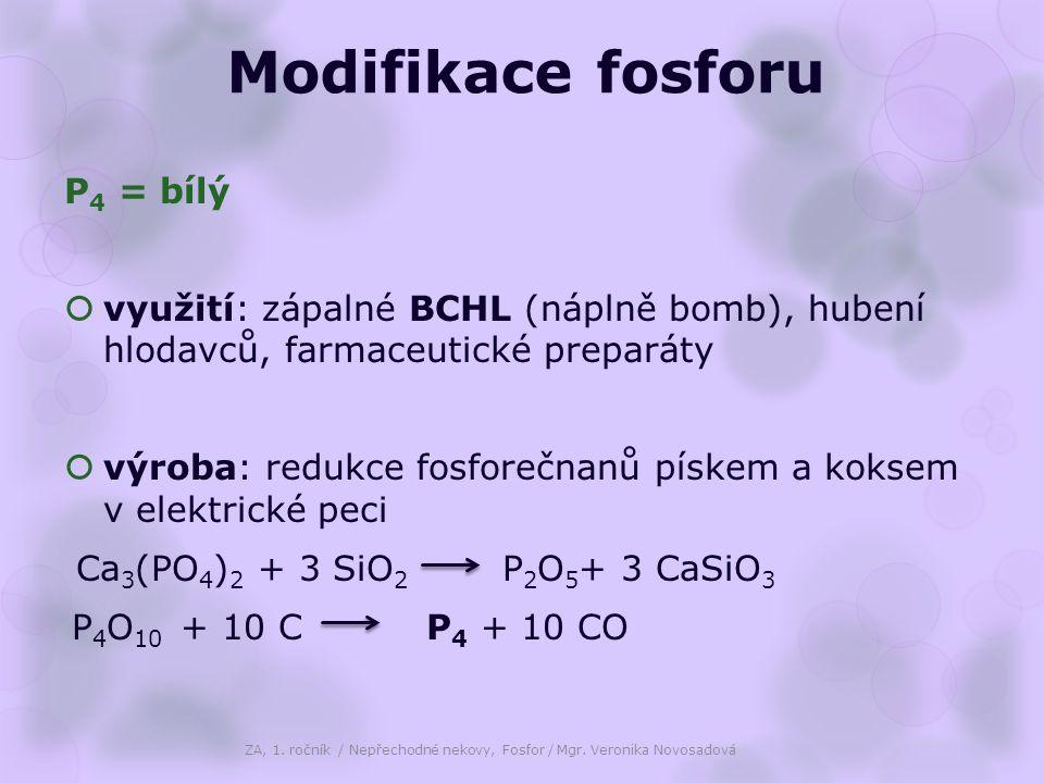 Modifikace fosforu P 4 = bílý  využití: zápalné BCHL (náplně bomb), hubení hlodavců, farmaceutické preparáty  výroba: redukce fosforečnanů pískem a