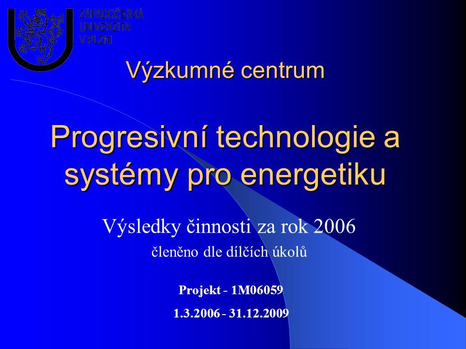 Výzkumné centrum Progresivní technologie a systémy pro energetiku Výsledky činnosti za rok 2006 členěno dle dílčích úkolů Projekt - 1M06059 1.3.2006 - 31.12.2009