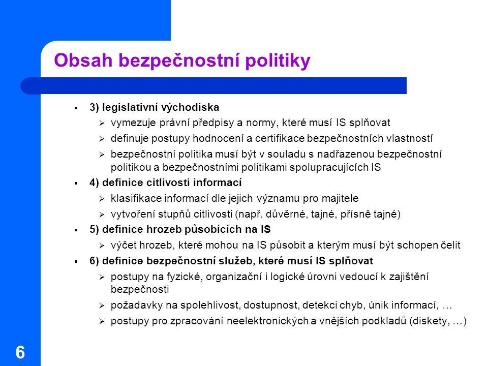 6 Obsah bezpečnostní politiky  3) legislativní východiska  vymezuje právní předpisy a normy, které musí IS splňovat  definuje postupy hodnocení a c