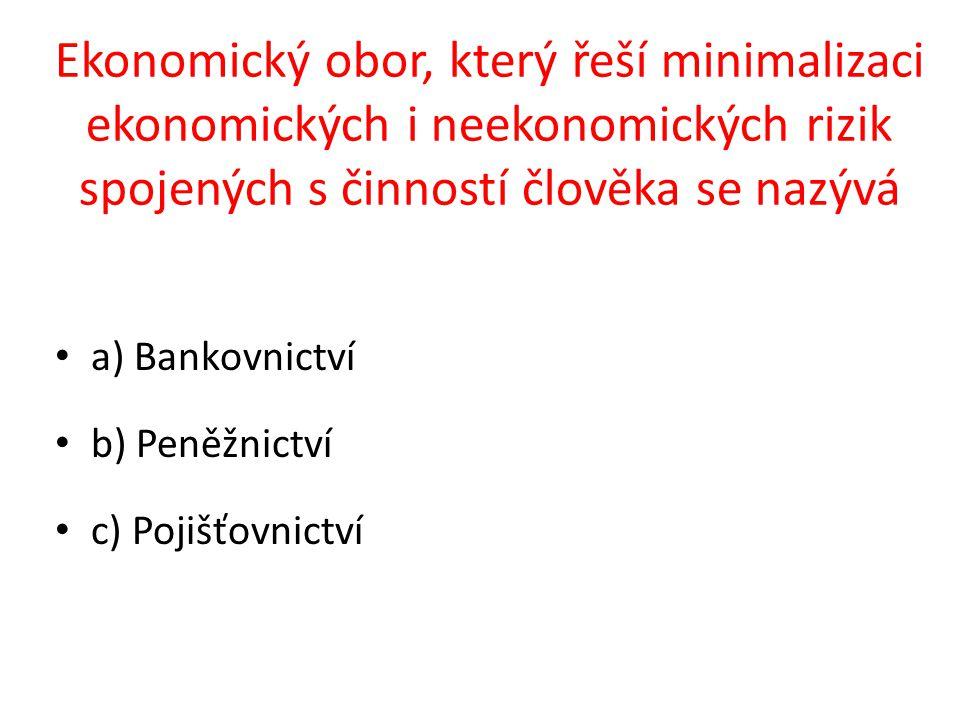 a) Bankovnictví b) Peněžnictví c) Pojišťovnictví Ekonomický obor, který řeší minimalizaci ekonomických i neekonomických rizik spojených s činností člověka se nazývá