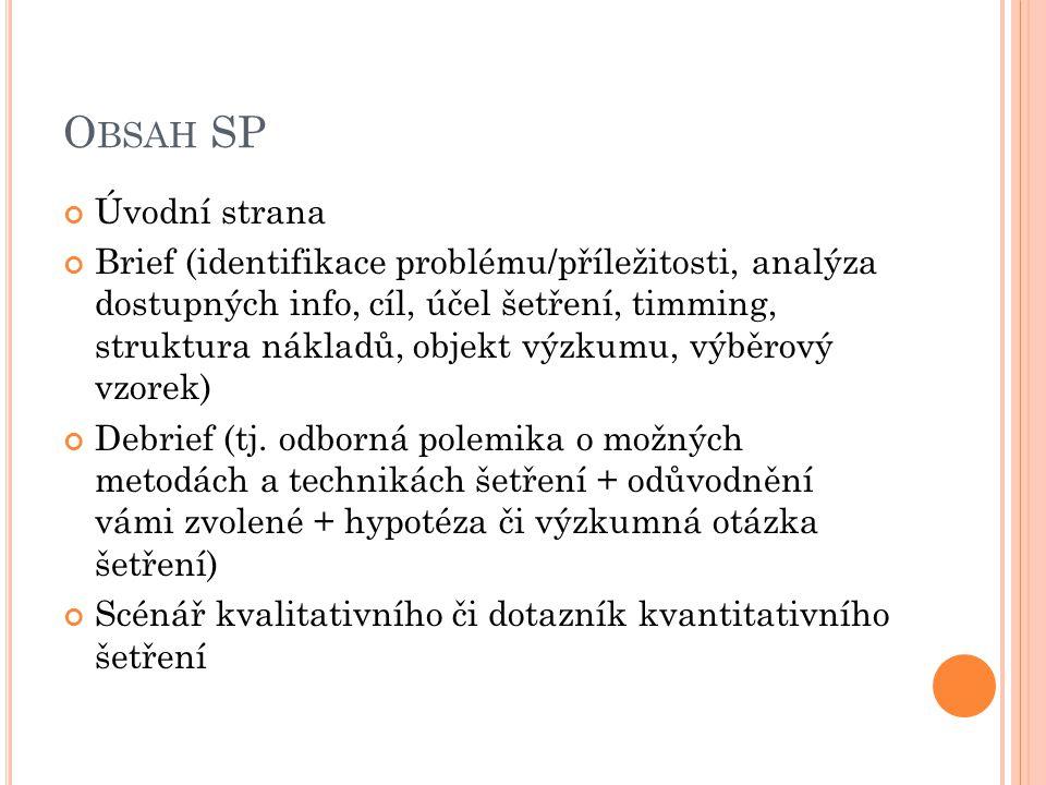 O BSAH SP Úvodní strana Brief (identifikace problému/příležitosti, analýza dostupných info, cíl, účel šetření, timming, struktura nákladů, objekt výzkumu, výběrový vzorek) Debrief (tj.