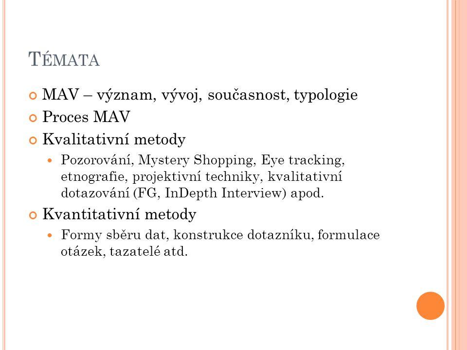 T ÉMATA MAV – význam, vývoj, současnost, typologie Proces MAV Kvalitativní metody Pozorování, Mystery Shopping, Eye tracking, etnografie, projektivní techniky, kvalitativní dotazování (FG, InDepth Interview) apod.