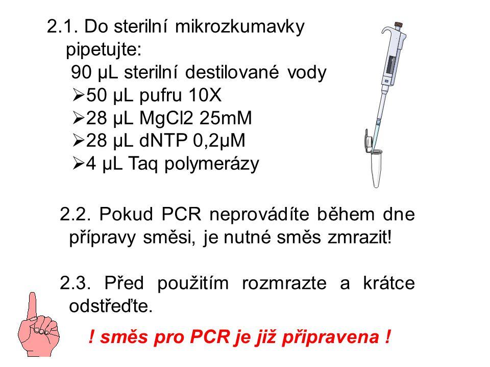 2.1. Do sterilní mikrozkumavky pipetujte: 90 µL sterilní destilované vody  50 µL pufru 10X  28 µL MgCl2 25mM  28 µL dNTP 0,2µM  4 µL Taq polymeráz