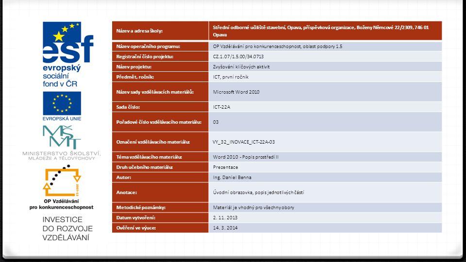 Název a adresa školy: Střední odborné učiliště stavební, Opava, příspěvková organizace, Boženy Němcové 22/2309, 746 01 Opava Název operačního programu:OP Vzdělávání pro konkurenceschopnost, oblast podpory 1.5 Registrační číslo projektu:CZ.1.07/1.5.00/34.0713 Název projektu:Zvyšování klíčových aktivit Předmět, ročník:ICT, první ročník Název sady vzdělávacích materiálů:Microsoft Word 2010 Sada číslo:ICT-22A Pořadové číslo vzdělávacího materiálu:03 Označení vzdělávacího materiálu: VY_32_INOVACE_ICT-22A-03 Téma vzdělávacího materiálu:Word 2010 - Popis prostředí II Druh učebního materiálu:Prezentace Autor:Ing.