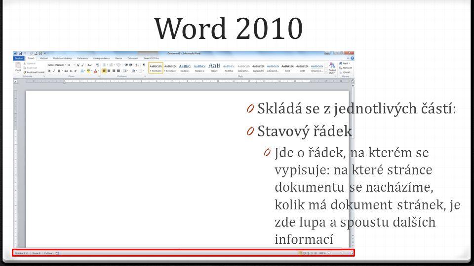 Word 2010 0 Skládá se z jednotlivých částí: 0 Stavový řádek 0 Jde o řádek, na kterém se vypisuje: na které stránce dokumentu se nacházíme, kolik má dokument stránek, je zde lupa a spoustu dalších informací