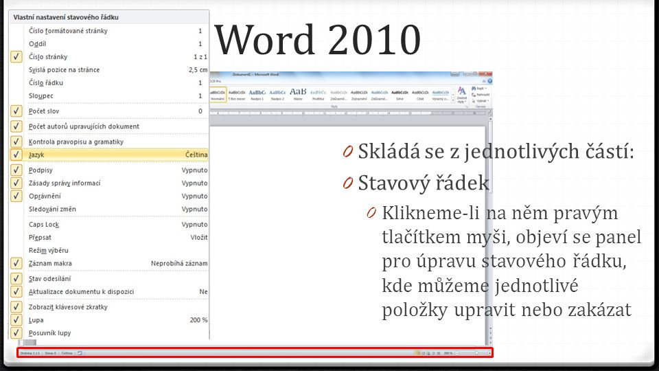 Word 2010 0 Skládá se z jednotlivých částí: 0 Stavový řádek 0 Klikneme-li na něm pravým tlačítkem myši, objeví se panel pro úpravu stavového řádku, kde můžeme jednotlivé položky upravit nebo zakázat