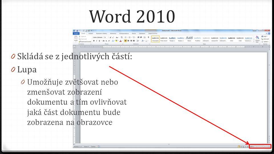 Word 2010 0 Skládá se z jednotlivých částí: 0 Lupa 0 Umožňuje zvětšovat nebo zmenšovat zobrazení dokumentu a tím ovlivňovat jaká část dokumentu bude zobrazena na obrazovce