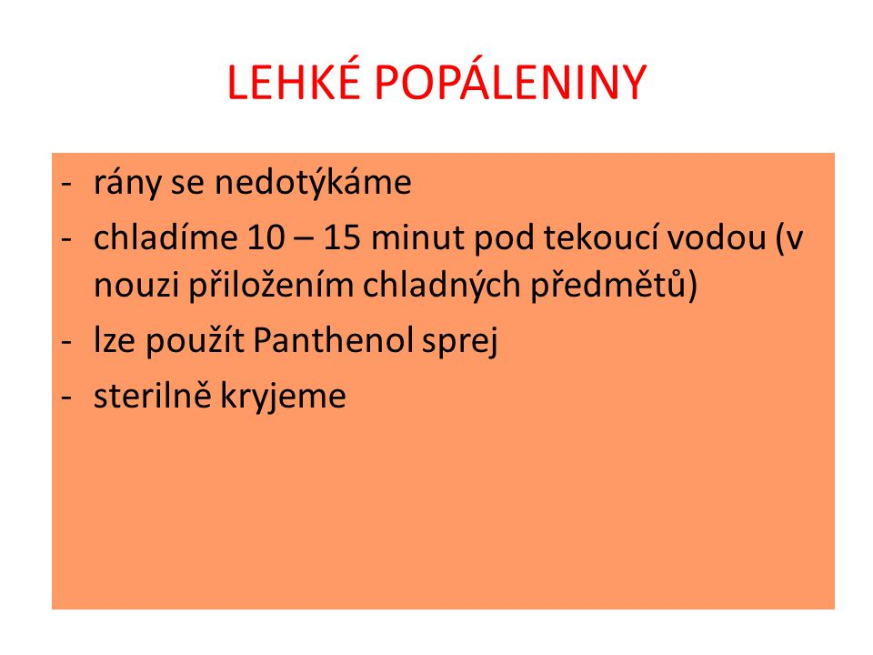 LEHKÉ POPÁLENINY -rány se nedotýkáme -chladíme 10 – 15 minut pod tekoucí vodou (v nouzi přiložením chladných předmětů) -lze použít Panthenol sprej -sterilně kryjeme