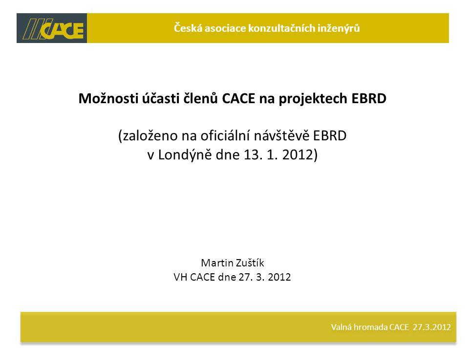 Valná hromada CACE 27.3.2012 Česká asociace konzultačních inženýrů Možnosti účasti členů CACE na projektech EBRD (založeno na oficiální návštěvě EBRD v Londýně dne 13.