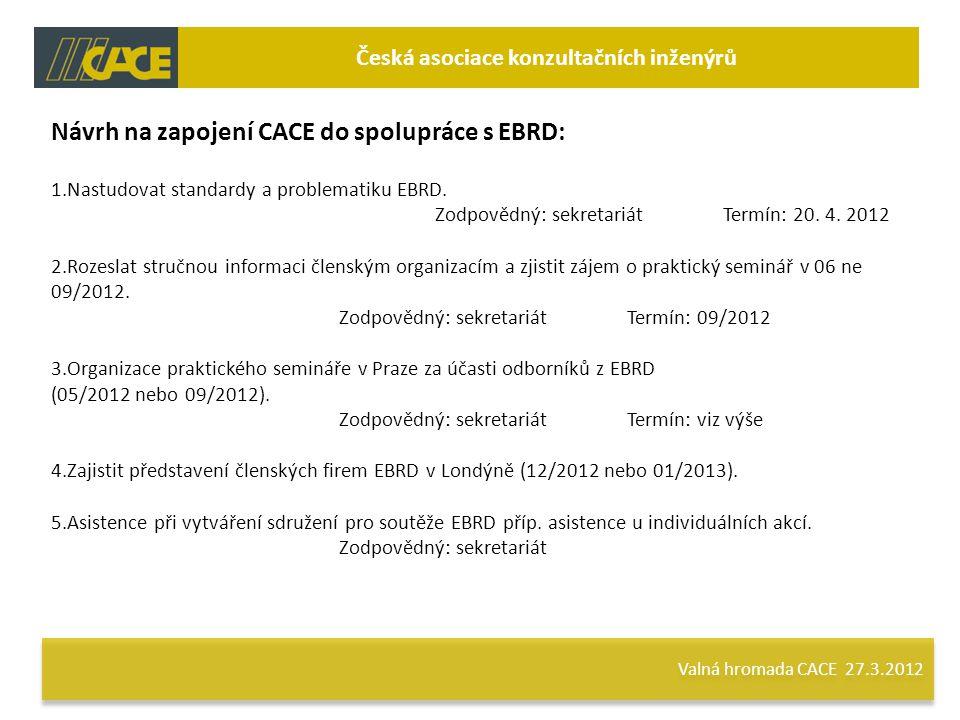 Valná hromada CACE 27.3.2012 Česká asociace konzultačních inženýrů Návrh na zapojení CACE do spolupráce s EBRD: 1.Nastudovat standardy a problematiku EBRD.