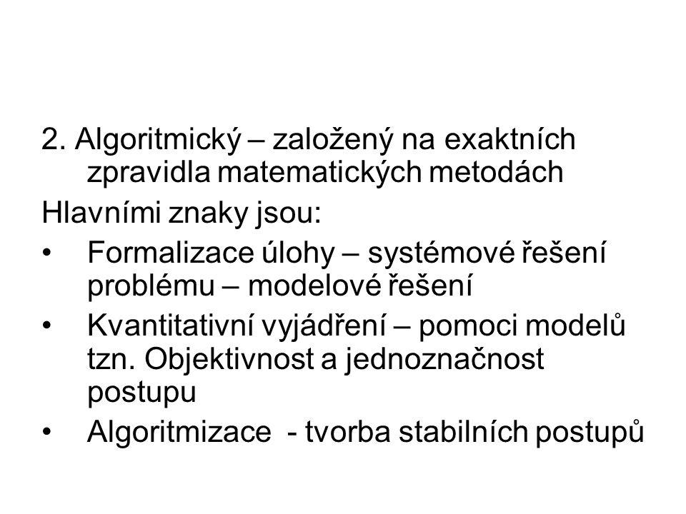 2. Algoritmický – založený na exaktních zpravidla matematických metodách Hlavními znaky jsou: Formalizace úlohy – systémové řešení problému – modelové
