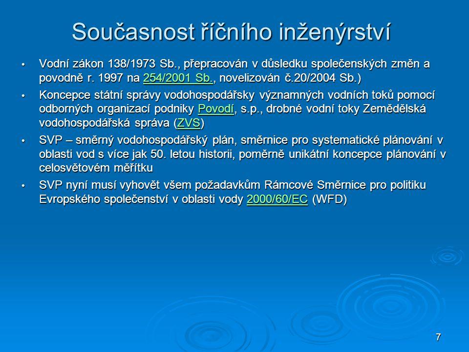 7 Současnost říčního inženýrství Vodní zákon 138/1973 Sb., přepracován v důsledku společenských změn a povodně r. 1997 na 254/2001 Sb., novelizován č.