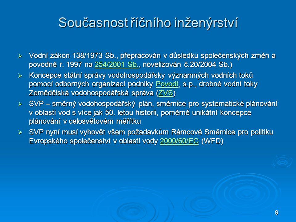 9 Současnost říčního inženýrství  Vodní zákon 138/1973 Sb., přepracován v důsledku společenských změn a povodně r. 1997 na 254/2001 Sb., novelizován