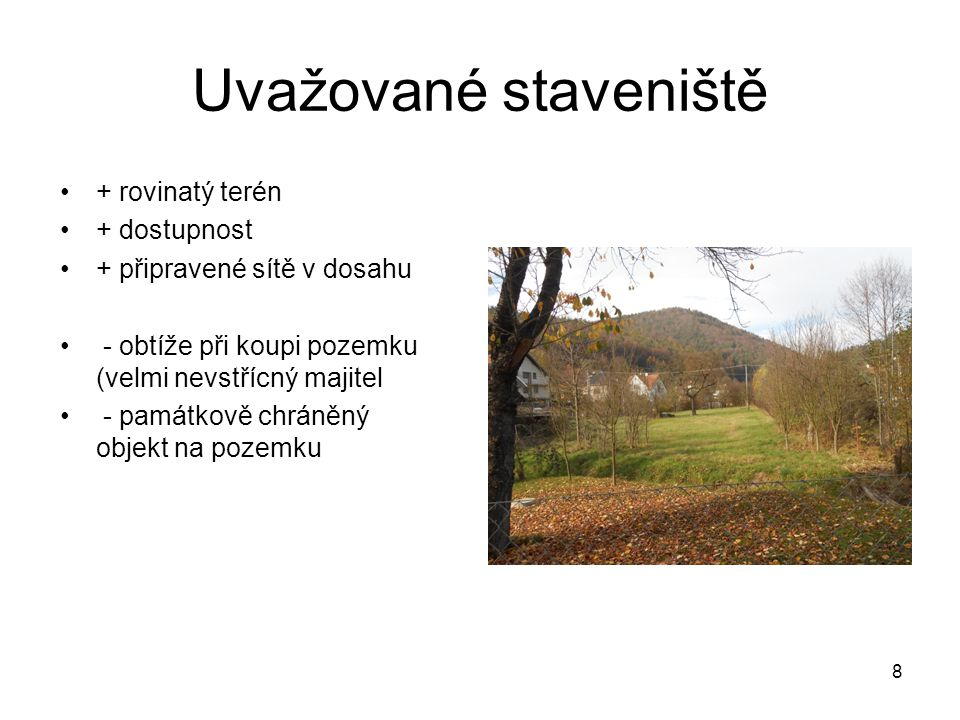 Uvažované staveniště + rovinatý terén + dostupnost + připravené sítě v dosahu - obtíže při koupi pozemku (velmi nevstřícný majitel - památkově chráněný objekt na pozemku 8