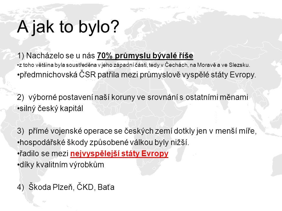 A jak to bylo? 1) Nacházelo se u nás 70% průmyslu bývalé říše z toho většina byla soustředěna v jeho západní části, tedy v Čechách, na Moravě a ve Sle