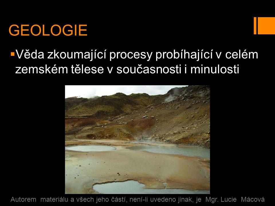 GEOLOGIE  Věda zkoumající procesy probíhající v celém zemském tělese v současnosti i minulosti Autorem materiálu a všech jeho částí, není-li uvedeno jinak, je Mgr.