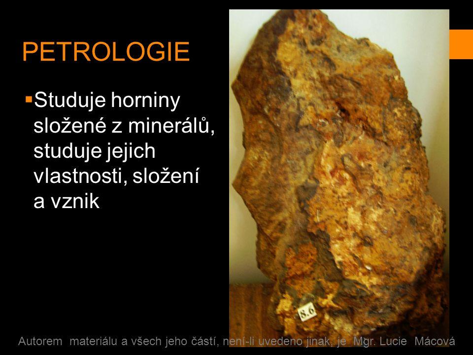PETROLOGIE  Studuje horniny složené z minerálů, studuje jejich vlastnosti, složení a vznik Autorem materiálu a všech jeho částí, není-li uvedeno jinak, je Mgr.
