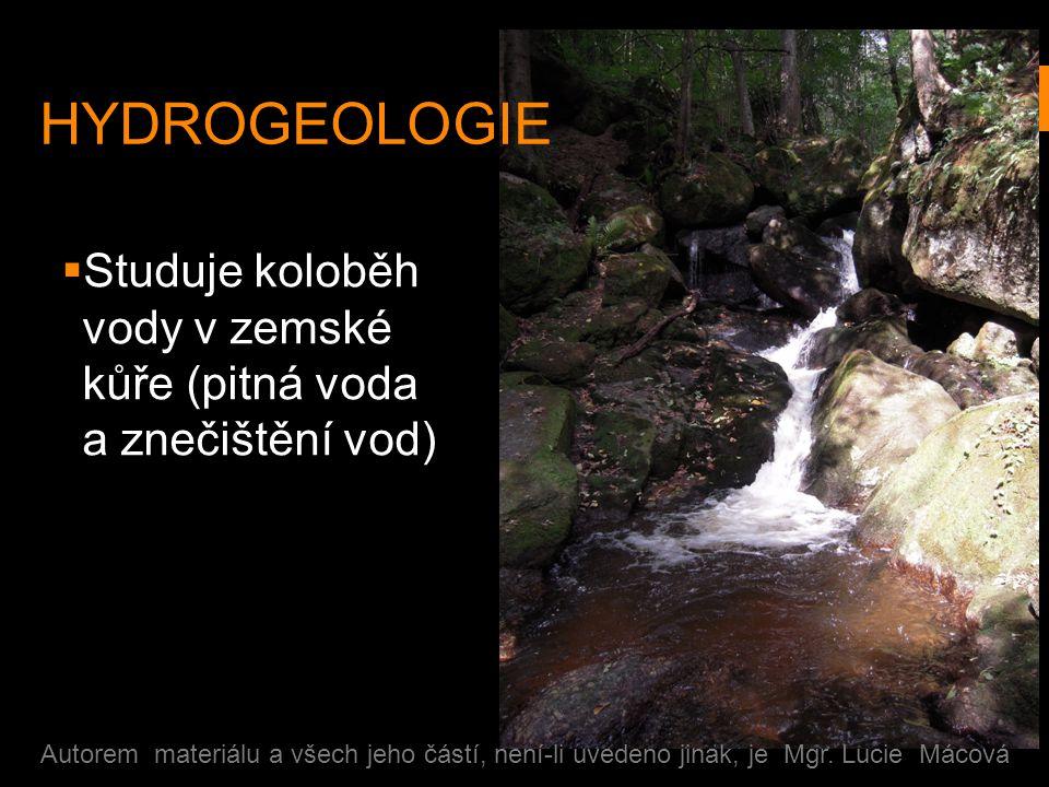 HYDROGEOLOGIE  Studuje koloběh vody v zemské kůře (pitná voda a znečištění vod) Autorem materiálu a všech jeho částí, není-li uvedeno jinak, je Mgr.