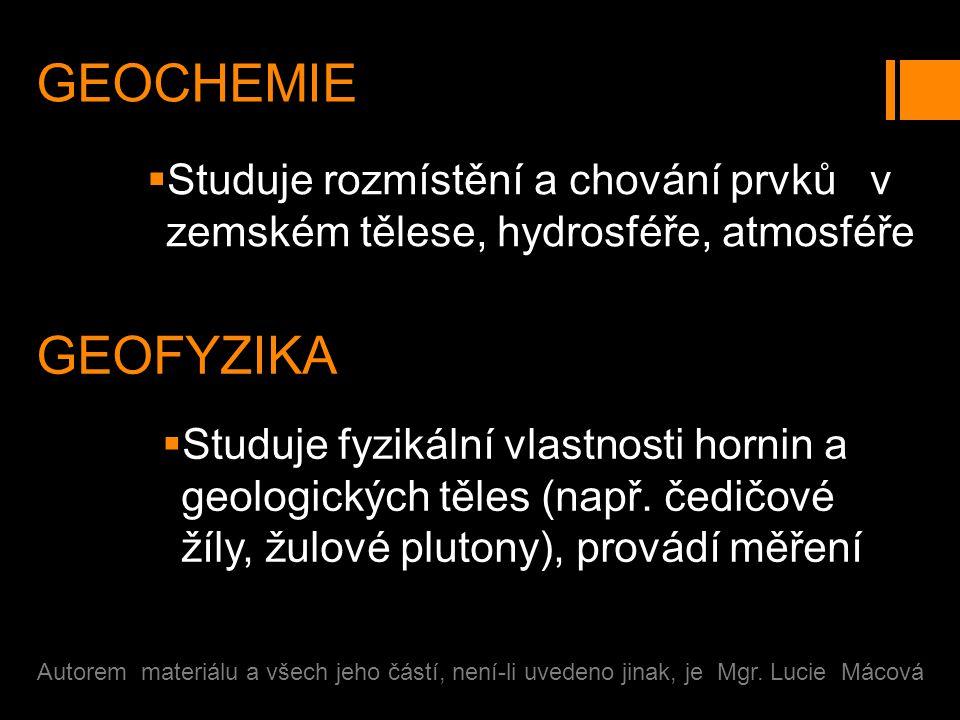 GEOCHEMIE  Studuje rozmístění a chování prvků v zemském tělese, hydrosféře, atmosféře Autorem materiálu a všech jeho částí, není-li uvedeno jinak, je Mgr.