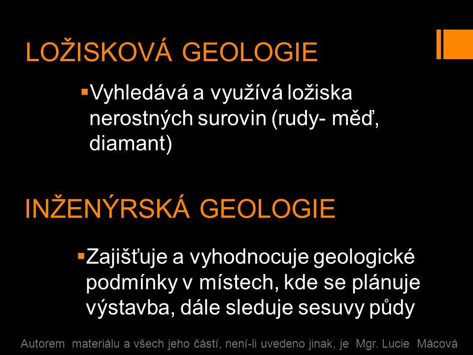 LOŽISKOVÁ GEOLOGIE  Vyhledává a využívá ložiska nerostných surovin (rudy- měď, diamant) Autorem materiálu a všech jeho částí, není-li uvedeno jinak, je Mgr.