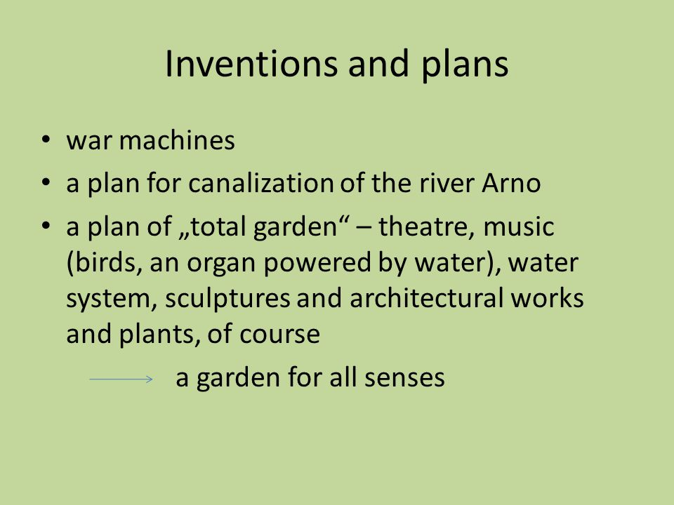 "Inventions and plans war machines a plan for canalization of the river Arno a plan of ""total garden – theatre, music (birds, an organ powered by water), water system, sculptures and architectural works and plants, of course a garden for all senses"
