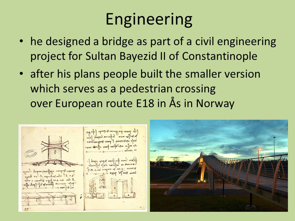 Engineering he designed a bridge as part of a civil engineering project for Sultan Bayezid II of Constantinople after his plans people built the smaller version which serves as a pedestrian crossing over European route E18 in Ås in Norway