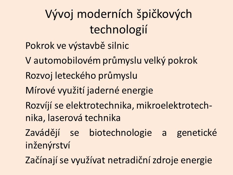 Vývoj moderních špičkových technologií Pokrok ve výstavbě silnic V automobilovém průmyslu velký pokrok Rozvoj leteckého průmyslu Mírové využití jaderné energie Rozvíjí se elektrotechnika, mikroelektrotech- nika, laserová technika Zavádějí se biotechnologie a genetické inženýrství Začínají se využívat netradiční zdroje energie