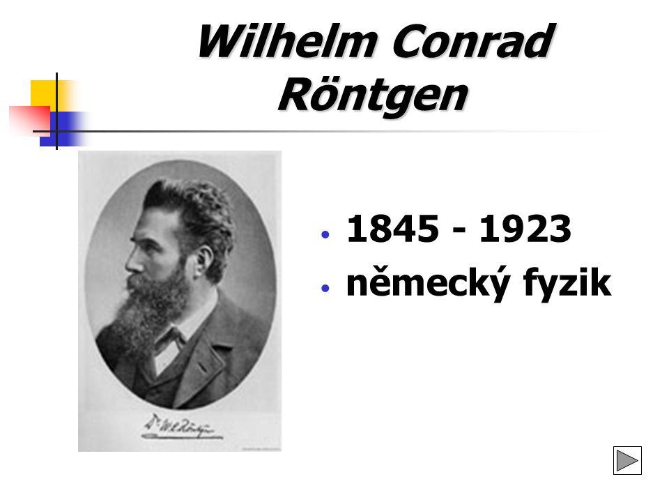 Wilhelm Conrad Röntgen 1845 - 1923 německý fyzik