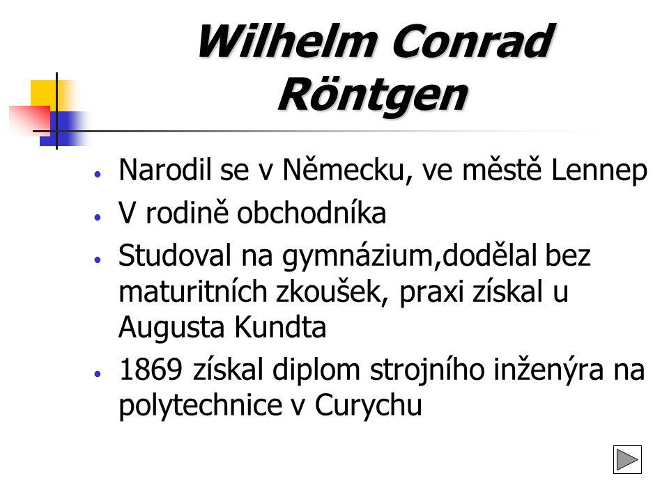 Wilhelm Conrad Röntgen Narodil se v Německu, ve městě Lennep V rodině obchodníka Studoval na gymnázium,dodělal bez maturitních zkoušek, praxi získal u