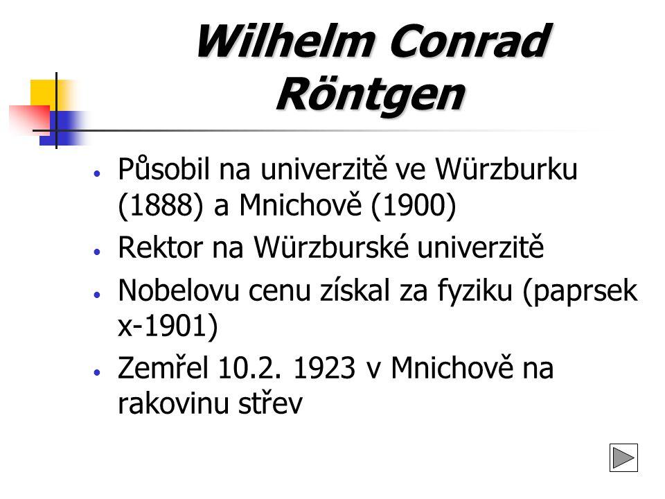 Wilhelm Conrad Röntgen Působil na univerzitě ve Würzburku (1888) a Mnichově (1900) Rektor na Würzburské univerzitě Nobelovu cenu získal za fyziku (pap