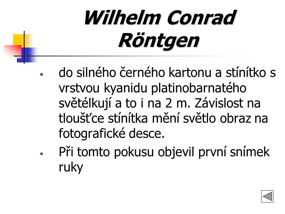 Wilhelm Conrad Röntgen do silného černého kartonu a stínítko s vrstvou kyanidu platinobarnatého světélkují a to i na 2 m. Závislost na tloušťce stínít