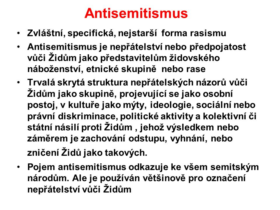 Antisemitismus Zvláštní, specifická, nejstarší forma rasismu Antisemitismus je nepřátelství nebo předpojatost vůči Židům jako představitelům židovskéh