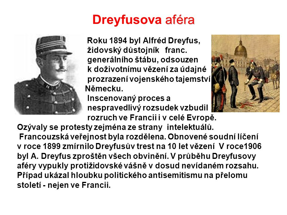 aféra Dreyfusova aféra Roku 1894 byl Alfréd Dreyfus, židovský důstojník franc. generálního štábu, odsouzen k doživotnímu vězení za údajné prozrazení v