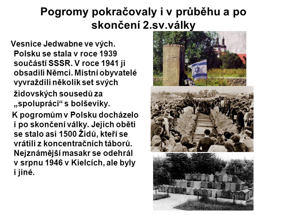 Pogromy pokračovaly i v průběhu a po skončení 2.sv.války Vesnice Jedwabne ve vých. Polsku se stala v roce 1939 součástí SSSR. V roce 1941 ji obsadili