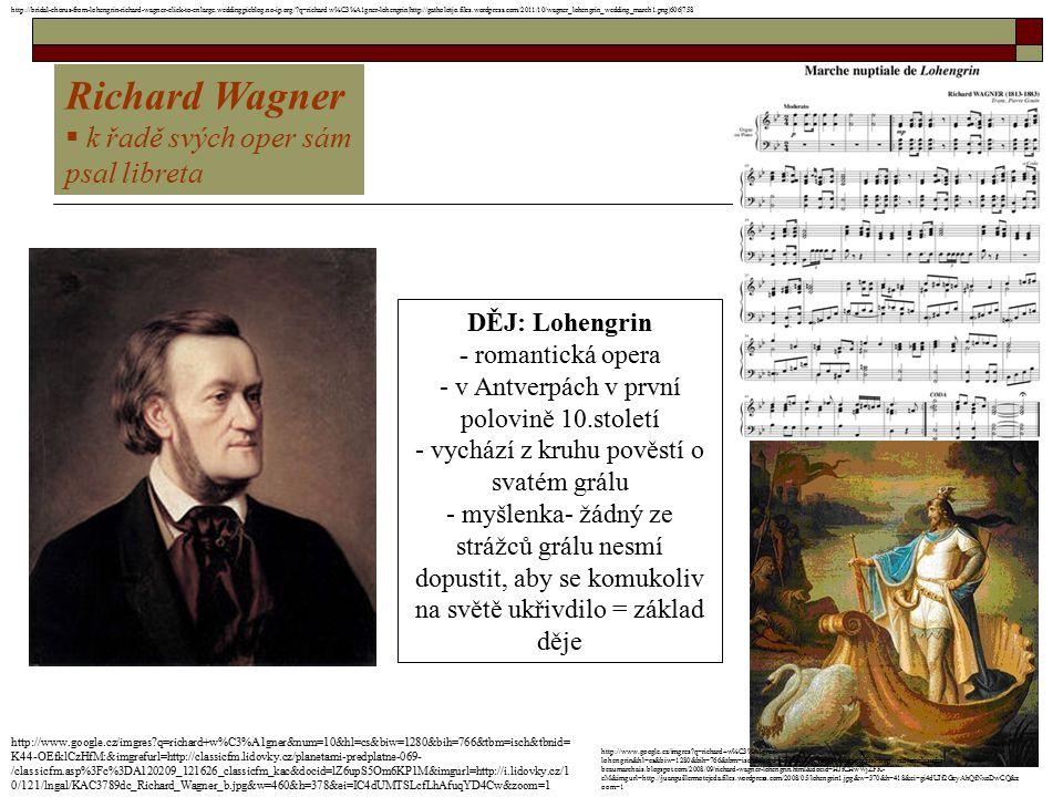 Richard Wagner  k řadě svých oper sám psal libreta DĚJ: Lohengrin - romantická opera - v Antverpách v první polovině 10.století - vychází z kruhu pov