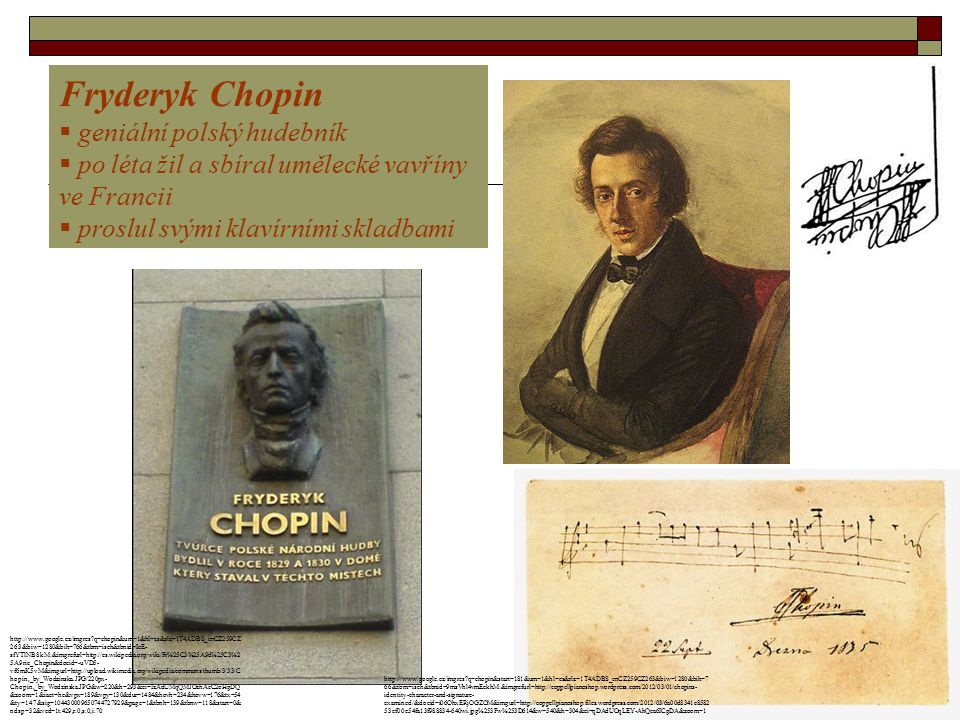 Fryderyk Chopin  geniální polský hudebník  po léta žil a sbíral umělecké vavříny ve Francii  proslul svými klavírními skladbami http://www.google.cz/imgres?q=chopin&um=1&hl=cs&rlz=1T4ADBS_enCZ259CZ 263&biw=1280&bih=766&tbm=isch&tbnid=IeE- sfYTlNB8kM:&imgrefurl=http://cs.wikipedia.org/wiki/Fr%25C3%25A9d%25C3%2 5A9ric_Chopin&docid=-uVD5- vf6mK5vM&imgurl=http://upload.wikimedia.org/wikipedia/commons/thumb/3/33/C hopin,_by_Wodzinska.JPG/220px- Chopin,_by_Wodzinska.JPG&w=220&h=293&ei=IzAdUMqQMJOzhAeC2oHgDQ &zoom=1&iact=hc&vpx=189&vpy=130&dur=1484&hovh=234&hovw=176&tx=54 &ty=147&sig=104430009650744727929&page=1&tbnh=139&tbnw=118&start=0& ndsp=32&ved=1t:429,r:0,s:0,i:70 http://www.google.cz/imgres?q=chopin&start=181&um=1&hl=cs&rlz=1T4ADBS_enCZ259CZ263&biw=1280&bih=7 66&tbm=isch&tbnid=9msVhl4vmEckhM:&imgrefurl=http://coppellpianoshop.wordpress.com/2012/03/01/chopins- identity-character-and-signature- examined/&docid=i06OhxERjOGZOM&imgurl=http://coppellpianoshop.files.wordpress.com/2012/03/6a00d8341c8582 53ef00e54fa13f988834-640wi.jpg%253Fw%253D614&w=540&h=304&ei=qDAdUOqLEY-AhQea6ICgDA&zoom=1