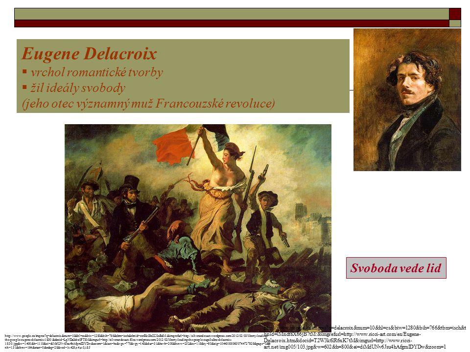 Eugene Delacroix  vrchol romantické tvorby  žil ideály svobody (jeho otec významný muž Francouzské revoluce) Svoboda vede lid http://www.google.cz/imgres?q=delacroix&num=10&hl=cs&biw=1280&bih=766&tbm=isch&t bnid=iMndt8X66jB7tM:&imgrefurl=http://www.ricci-art.com/en/Eugene- Delacroix.htm&docid=T2W3k6lR6xK7tM&imgurl=http://www.ricci- art.net/img005/103.jpg&w=602&h=800&ei=diMdUNv6Jsu4hAfgmIDYDw&zoom=1 http://www.google.cz/imgres?q=delacroix&num=10&hl=cs&biw=1280&bih=766&tbm=isch&tbnid=ccrRkGkCCSzBdM:&imgrefurl=http://silverandexact.wordpress.com/2012/02/03/liberty-leading- the-people-eugene-delacroix-1830/&docid=LgNDaIzbs0FT8M&imgurl=http://silverandexact.files.wordpress.com/2012/02/liberty-leading-the-people-eugc3a8ne-delacroix- 1830.jpg&w=1400&h=1110&ei=diMdUNv6Jsu4hAfgmIDYDw&zoom=1&iact=hc&vpx=770&vpy=143&dur=31&hovh=200&hovw=252&tx=119&ty=93&sig=104430009650744727929&page=1&tb nh=131&tbnw=164&start=0&ndsp=28&ved=1t:429,r:4,s:0,i:85