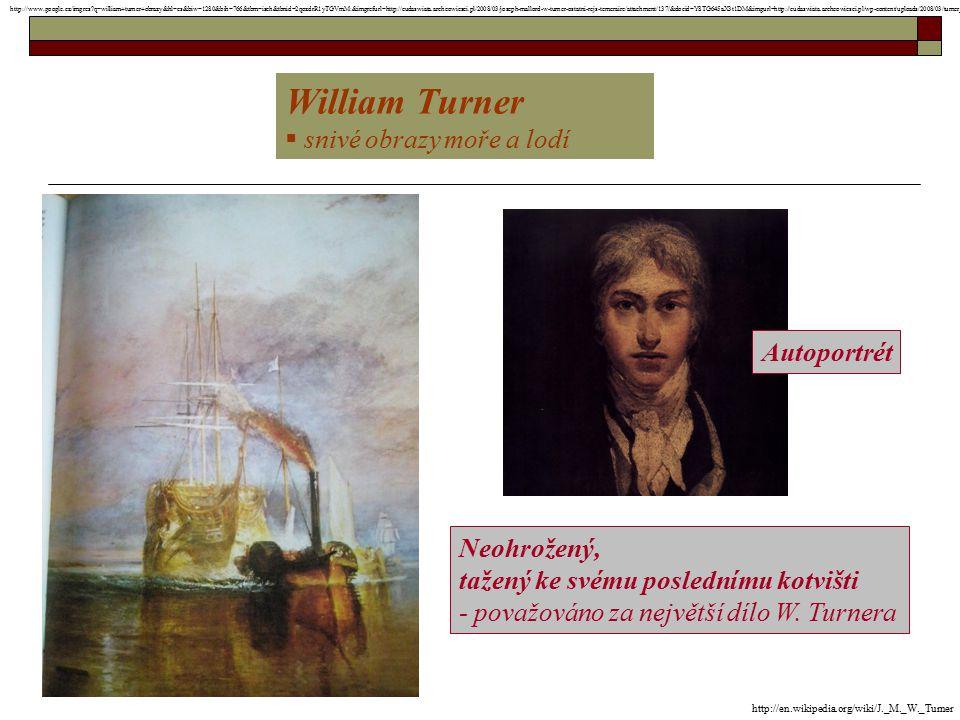 William Turner  snivé obrazy moře a lodí Autoportrét Neohrožený, tažený ke svému poslednímu kotvišti - považováno za největší dílo W. Turnera http://