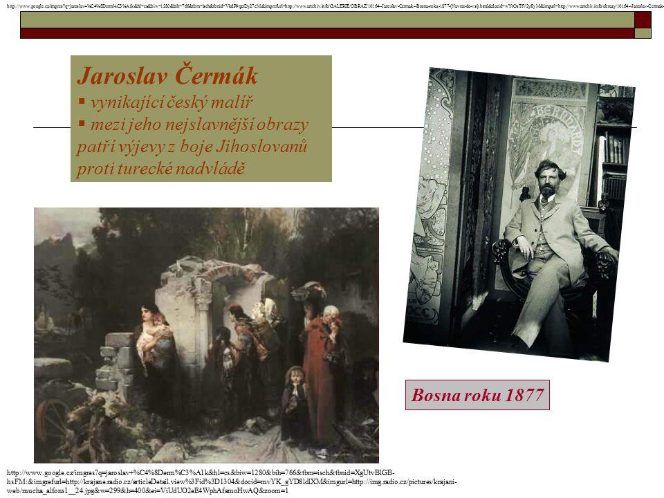 Jaroslav Čermák  vynikající český malíř  mezi jeho nejslavnější obrazy patří výjevy z boje Jihoslovanů proti turecké nadvládě Bosna roku 1877 http:/