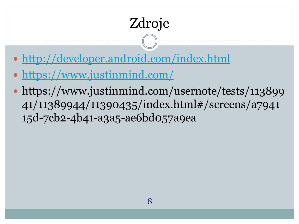Zdroje http://developer.android.com/index.html https://www.justinmind.com/ https://www.justinmind.com/usernote/tests/113899 41/11389944/11390435/index.html#/screens/a7941 15d-7cb2-4b41-a3a5-ae6bd057a9ea 8