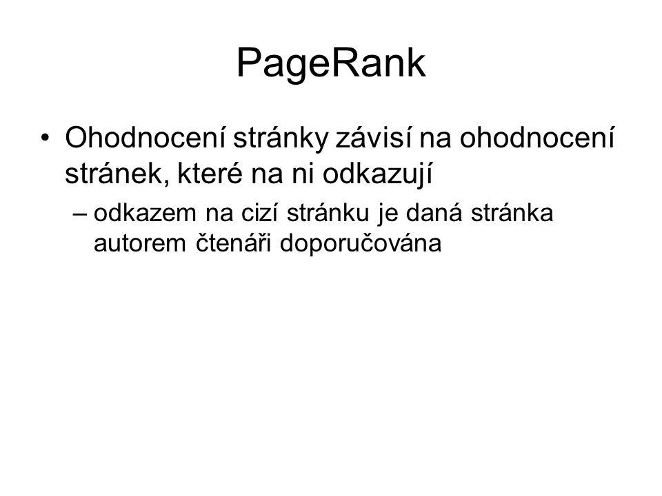 PageRank Ohodnocení stránky závisí na ohodnocení stránek, které na ni odkazují –odkazem na cizí stránku je daná stránka autorem čtenáři doporučována