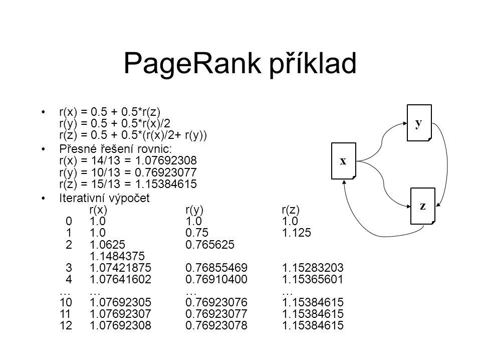 PageRank příklad x z y r(x) = 0.5 + 0.5*r(z) r(y) = 0.5 + 0.5*r(x)/2 r(z) = 0.5 + 0.5*(r(x)/2+ r(y)) Přesné řešení rovnic: r(x) = 14/13 = 1.07692308 r